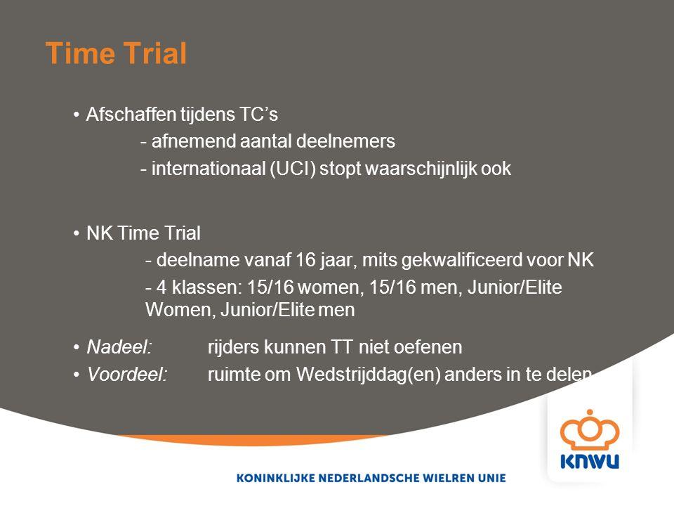 Afschaffen tijdens TC's - afnemend aantal deelnemers - internationaal (UCI) stopt waarschijnlijk ook NK Time Trial - deelname vanaf 16 jaar, mits gekwalificeerd voor NK - 4 klassen: 15/16 women, 15/16 men, Junior/Elite Women, Junior/Elite men Nadeel: rijders kunnen TT niet oefenen Voordeel:ruimte om Wedstrijddag(en) anders in te delen Time Trial