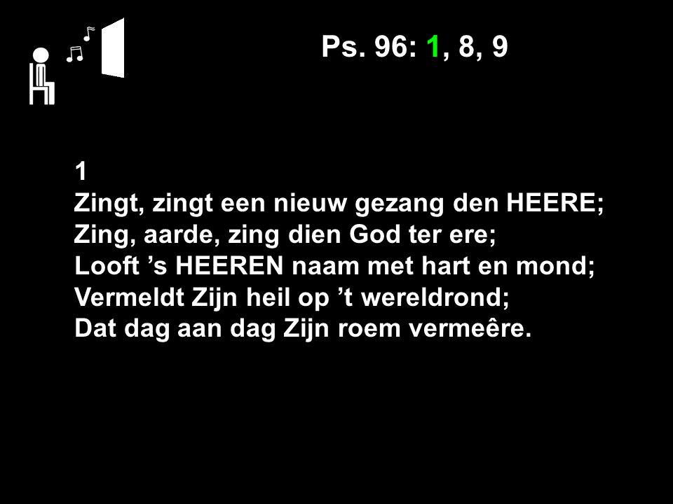 Ps. 96: 1, 8, 9 1 Zingt, zingt een nieuw gezang den HEERE; Zing, aarde, zing dien God ter ere; Looft 's HEEREN naam met hart en mond; Vermeldt Zijn he