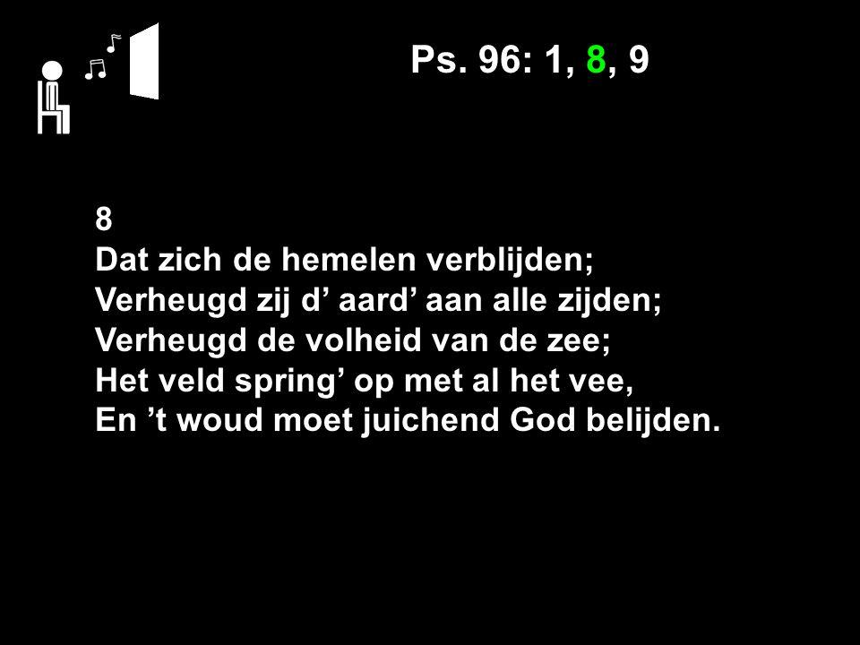 Ps. 96: 1, 8, 9 8 Dat zich de hemelen verblijden; Verheugd zij d' aard' aan alle zijden; Verheugd de volheid van de zee; Het veld spring' op met al he