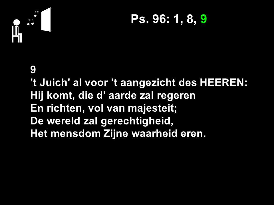 Ps. 96: 1, 8, 9 9 't Juich' al voor 't aangezicht des HEEREN: Hij komt, die d' aarde zal regeren En richten, vol van majesteit; De wereld zal gerechti