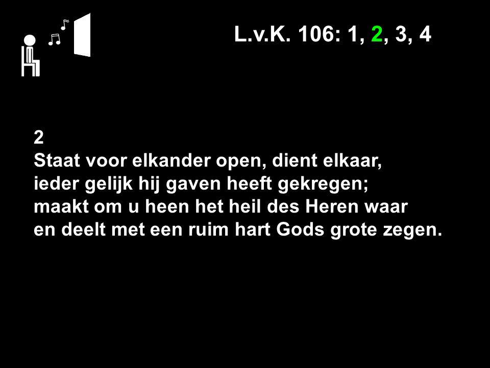 L.v.K. 106: 1, 2, 3, 4 2 Staat voor elkander open, dient elkaar, ieder gelijk hij gaven heeft gekregen; maakt om u heen het heil des Heren waar en dee