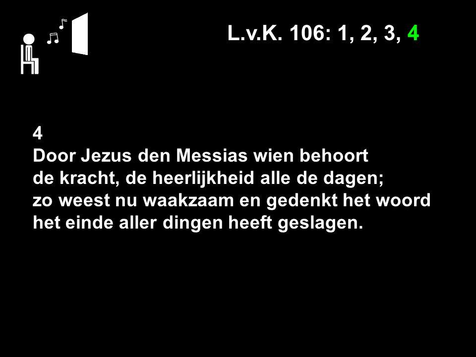 L.v.K. 106: 1, 2, 3, 4 4 Door Jezus den Messias wien behoort de kracht, de heerlijkheid alle de dagen; zo weest nu waakzaam en gedenkt het woord het e