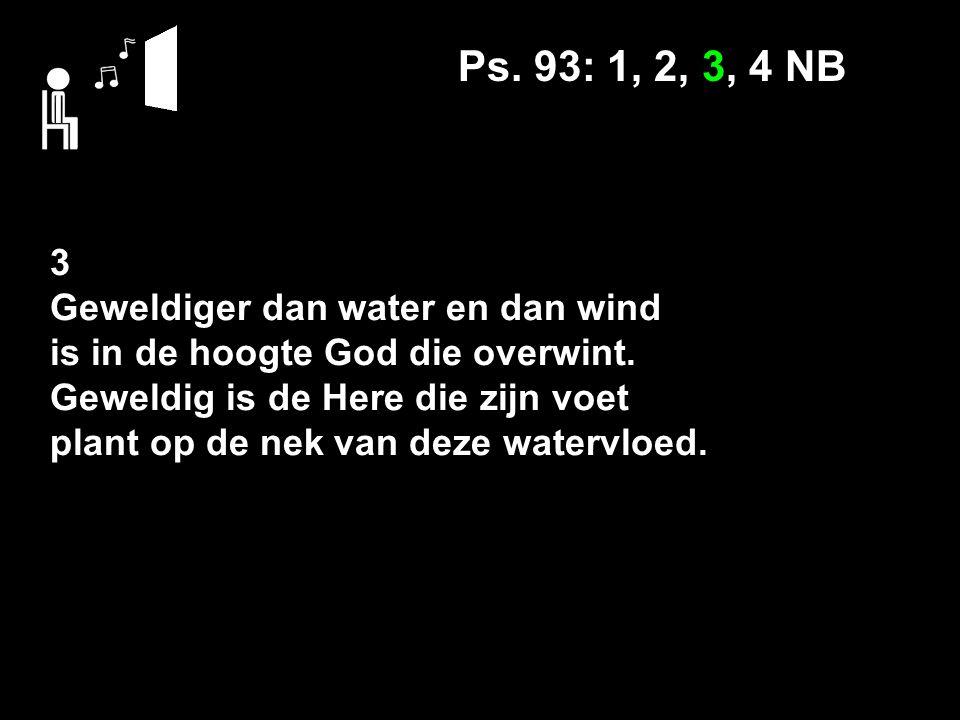 Ps. 93: 1, 2, 3, 4 NB 3 Geweldiger dan water en dan wind is in de hoogte God die overwint. Geweldig is de Here die zijn voet plant op de nek van deze