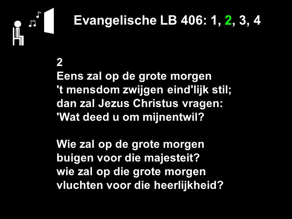 Evangelische LB 406: 1, 2, 3, 4 2 Eens zal op de grote morgen t mensdom zwijgen eind lijk stil; dan zal Jezus Christus vragen: Wat deed u om mijnentwil.