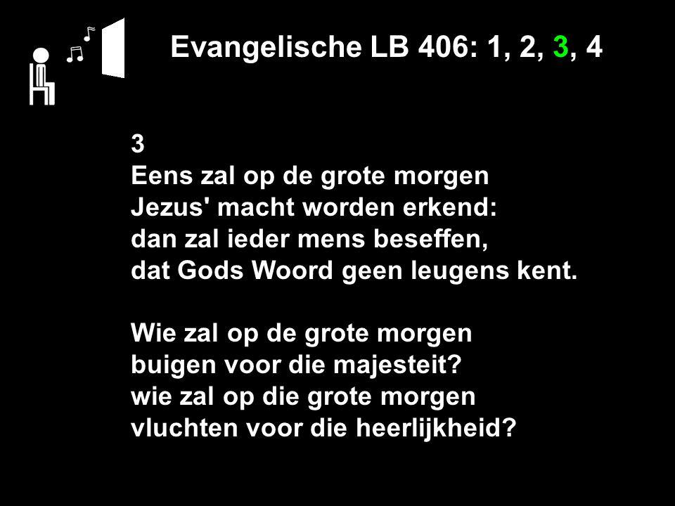 Evangelische LB 406: 1, 2, 3, 4 3 Eens zal op de grote morgen Jezus' macht worden erkend: dan zal ieder mens beseffen, dat Gods Woord geen leugens ken