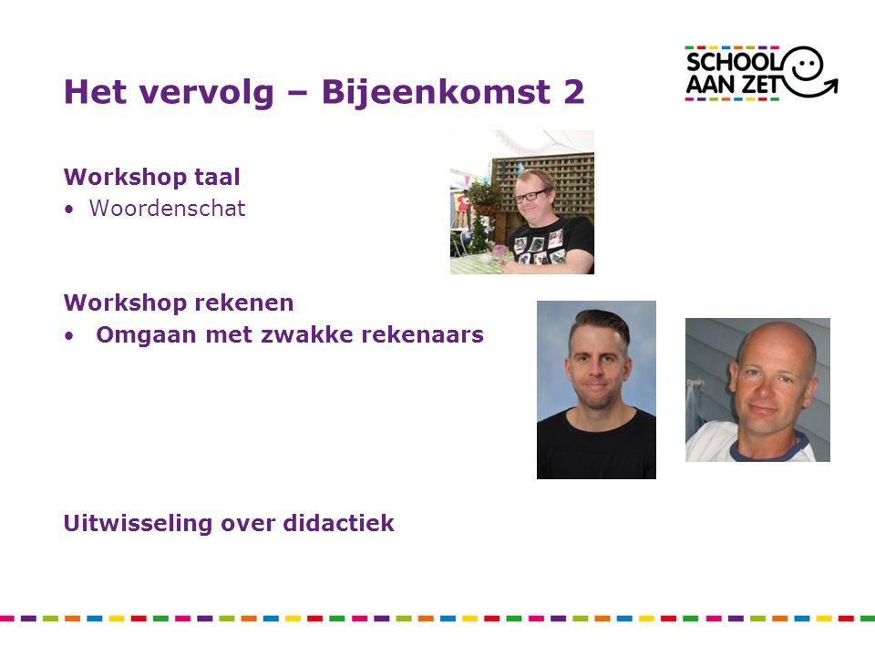 Het vervolg – Bijeenkomst 2 Workshop taal Woordenschat Workshop rekenen Omgaan met zwakke rekenaars Uitwisseling over didactiek