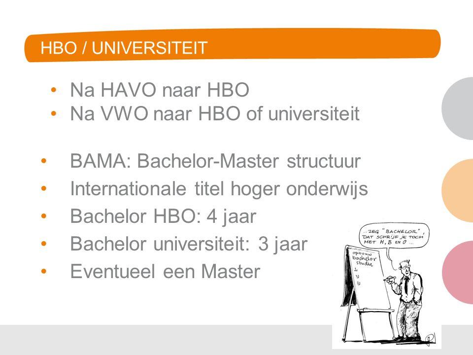 HBO / UNIVERSITEIT Na HAVO naar HBO Na VWO naar HBO of universiteit BAMA: Bachelor-Master structuur Internationale titel hoger onderwijs Bachelor HBO: 4 jaar Bachelor universiteit: 3 jaar Eventueel een Master
