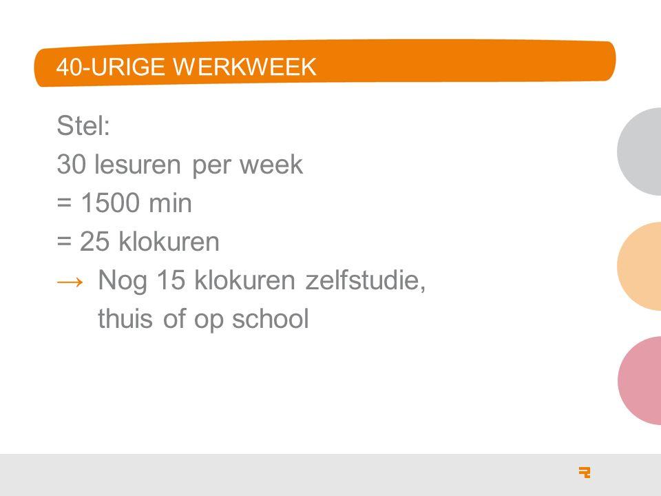 40-URIGE WERKWEEK Stel: 30 lesuren per week = 1500 min = 25 klokuren →Nog 15 klokuren zelfstudie, thuis of op school