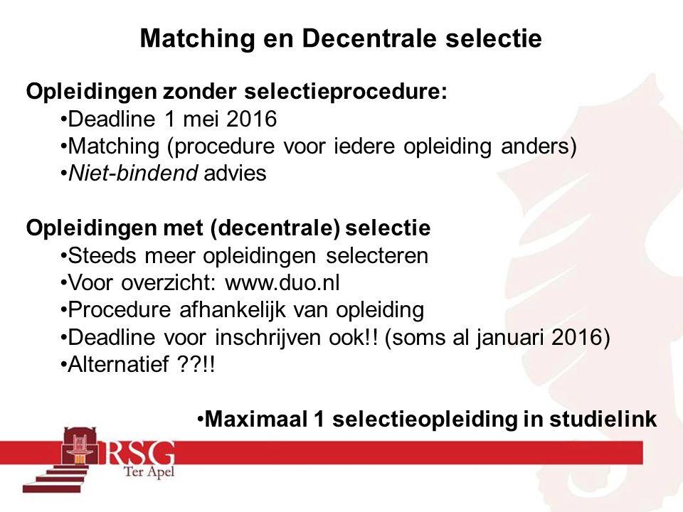 Matching en Decentrale selectie Opleidingen zonder selectieprocedure: Deadline 1 mei 2016 Matching (procedure voor iedere opleiding anders) Niet-bindend advies Opleidingen met (decentrale) selectie Steeds meer opleidingen selecteren Voor overzicht: www.duo.nl Procedure afhankelijk van opleiding Deadline voor inschrijven ook!.