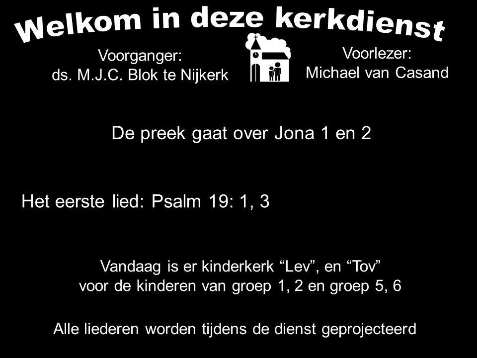 De preek gaat over Jona 1 en 2 Alle liederen worden tijdens de dienst geprojecteerd Het eerste lied: Psalm 19: 1, 3 Voorganger: ds. M.J.C. Blok te Nij