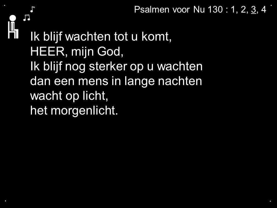 .... Psalmen voor Nu 130 : 1, 2, 3, 4 Ik blijf wachten tot u komt, HEER, mijn God, Ik blijf nog sterker op u wachten dan een mens in lange nachten wac