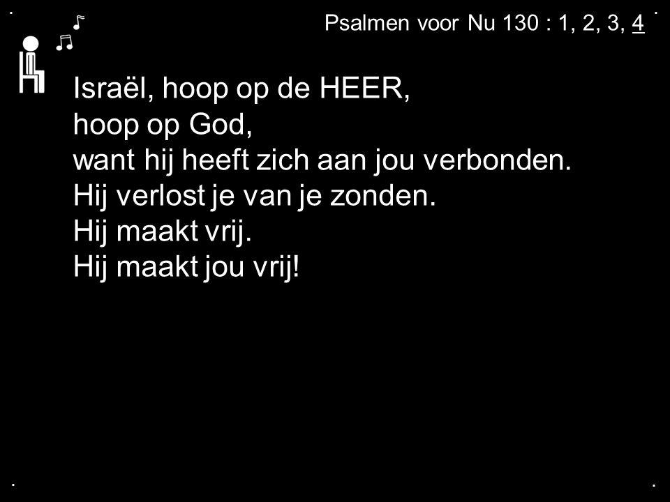 .... Psalmen voor Nu 130 : 1, 2, 3, 4 Israël, hoop op de HEER, hoop op God, want hij heeft zich aan jou verbonden. Hij verlost je van je zonden. Hij m