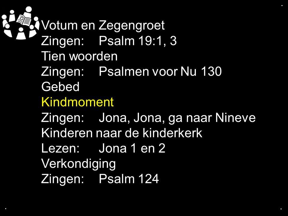 .... Votum en Zegengroet Zingen:Psalm 19:1, 3 Tien woorden Zingen:Psalmen voor Nu 130 Gebed Kindmoment Zingen: Jona, Jona, ga naar Nineve Kinderen naa