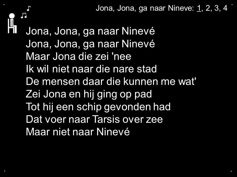 .... Jona, Jona, ga naar Nineve: 1, 2, 3, 4 Jona, Jona, ga naar Ninevé Maar Jona die zei 'nee Ik wil niet naar die nare stad De mensen daar die kunnen