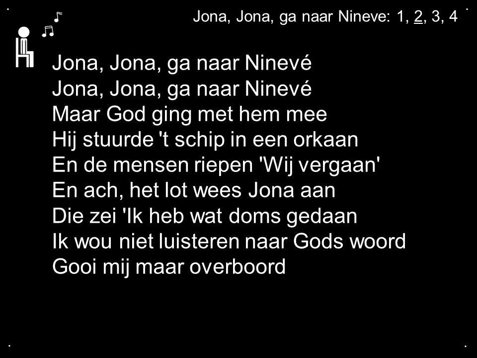 .... Jona, Jona, ga naar Nineve: 1, 2, 3, 4 Jona, Jona, ga naar Ninevé Maar God ging met hem mee Hij stuurde 't schip in een orkaan En de mensen riepe