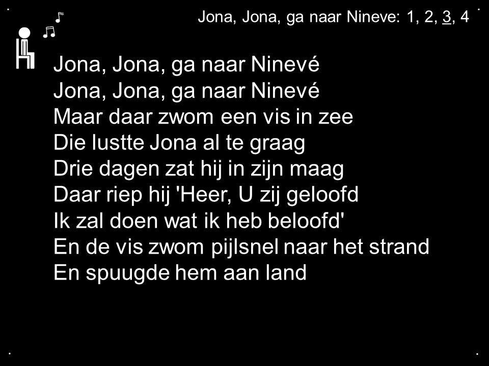 .... Jona, Jona, ga naar Nineve: 1, 2, 3, 4 Jona, Jona, ga naar Ninevé Maar daar zwom een vis in zee Die lustte Jona al te graag Drie dagen zat hij in