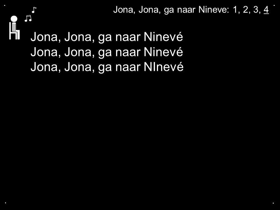 .... Jona, Jona, ga naar Nineve: 1, 2, 3, 4 Jona, Jona, ga naar Ninevé Jona, Jona, ga naar NInevé