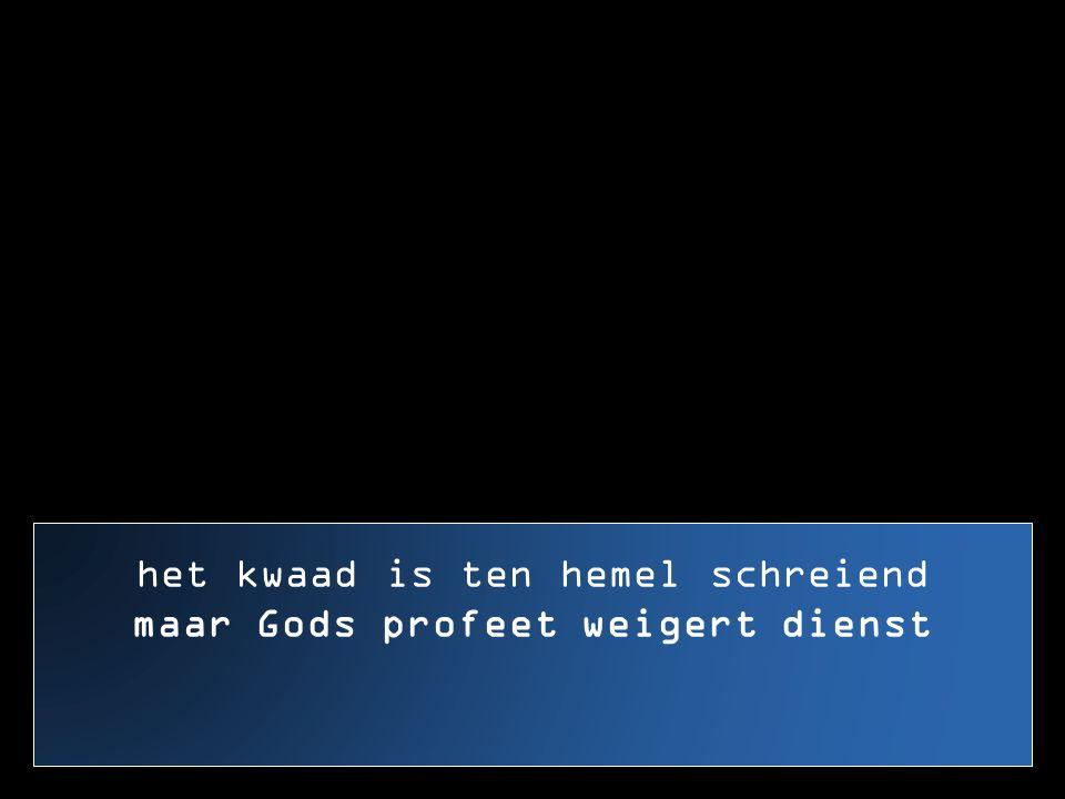 het kwaad is ten hemel schreiend maar Gods profeet weigert dienst