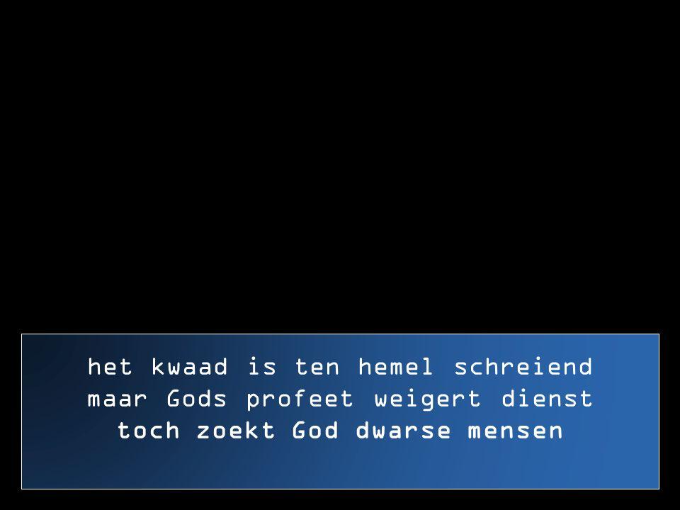 het kwaad is ten hemel schreiend maar Gods profeet weigert dienst toch zoekt God dwarse mensen