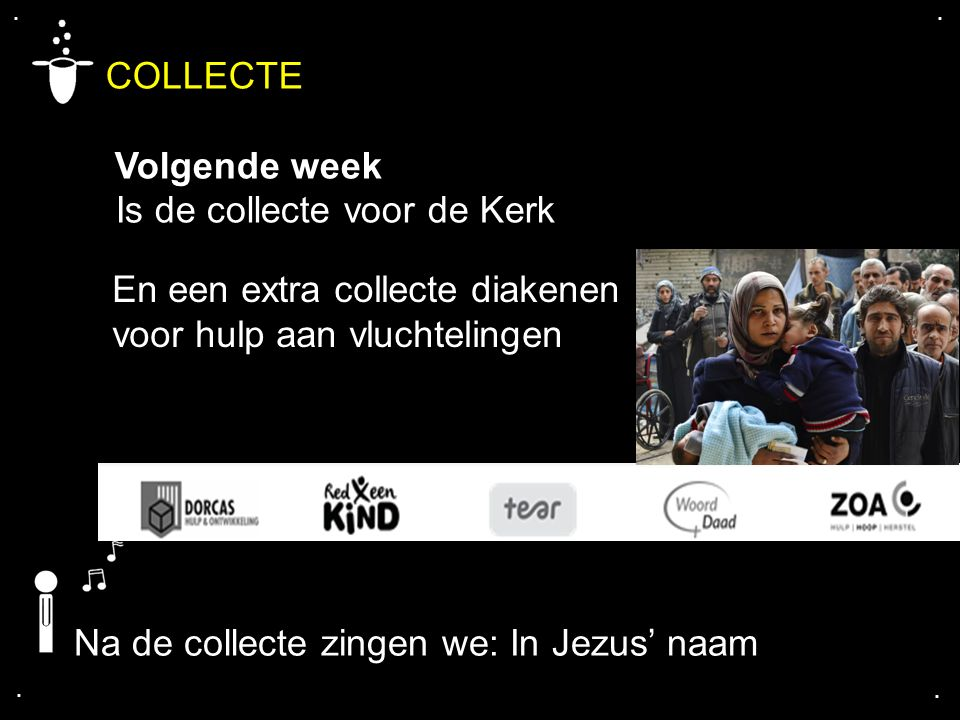 .... COLLECTE Volgende week Is de collecte voor de Kerk En een extra collecte diakenen voor hulp aan vluchtelingen Na de collecte zingen we: In Jezus'