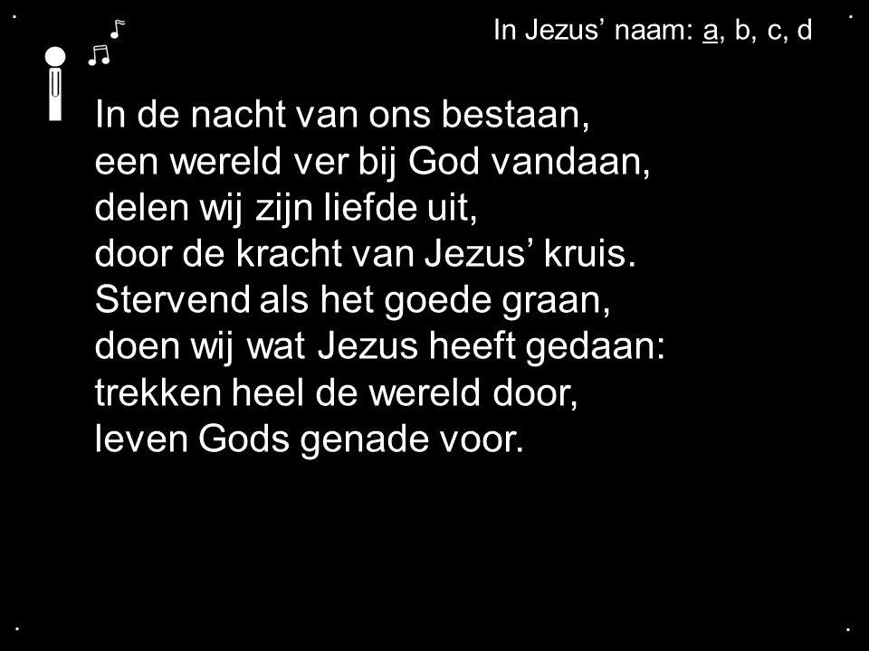 .... In Jezus' naam: a, b, c, d In de nacht van ons bestaan, een wereld ver bij God vandaan, delen wij zijn liefde uit, door de kracht van Jezus' krui