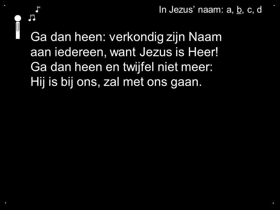 .... Ga dan heen: verkondig zijn Naam aan iedereen, want Jezus is Heer! Ga dan heen en twijfel niet meer: Hij is bij ons, zal met ons gaan. In Jezus'