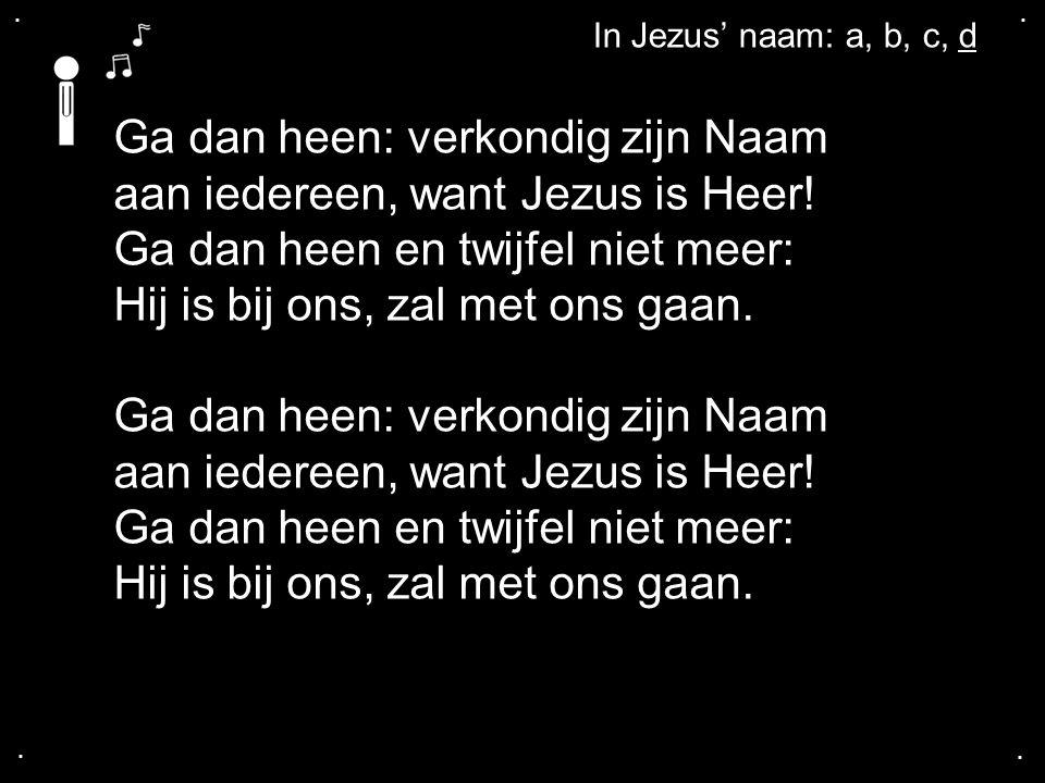 .... Ga dan heen: verkondig zijn Naam aan iedereen, want Jezus is Heer! Ga dan heen en twijfel niet meer: Hij is bij ons, zal met ons gaan. Ga dan hee