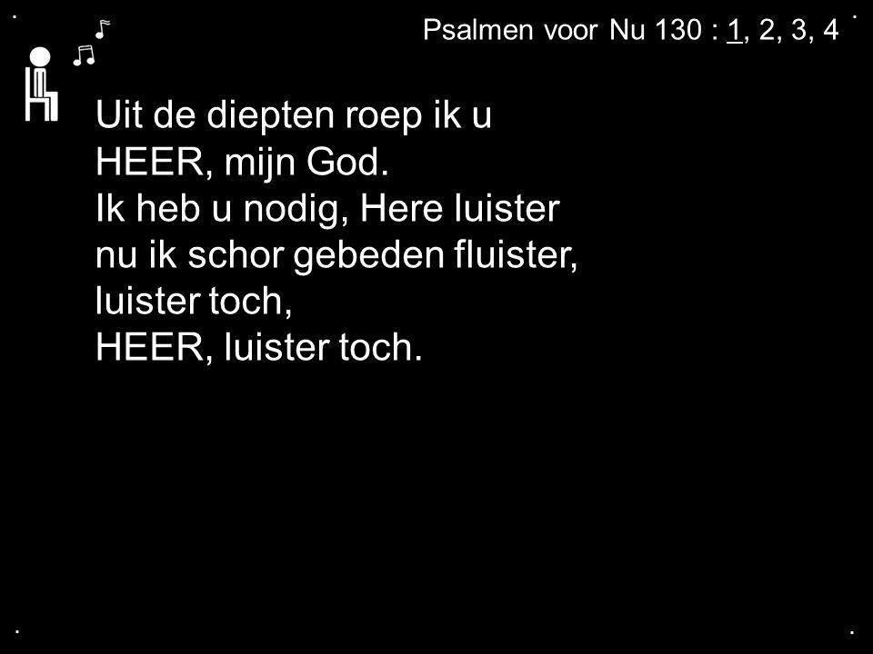 .... Psalmen voor Nu 130 : 1, 2, 3, 4 Uit de diepten roep ik u HEER, mijn God. Ik heb u nodig, Here luister nu ik schor gebeden fluister, luister toch