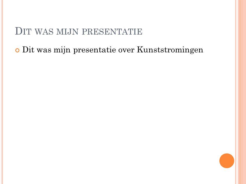 D IT WAS MIJN PRESENTATIE Dit was mijn presentatie over Kunststromingen