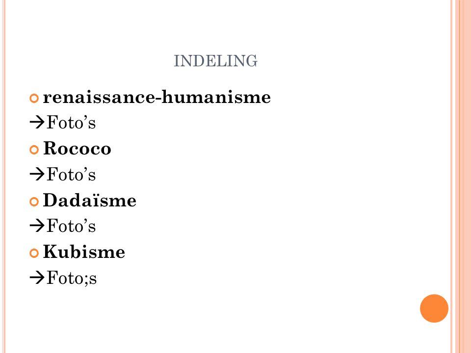 INDELING renaissance-humanisme  Foto's Rococo  Foto's Dadaïsme  Foto's Kubisme  Foto;s