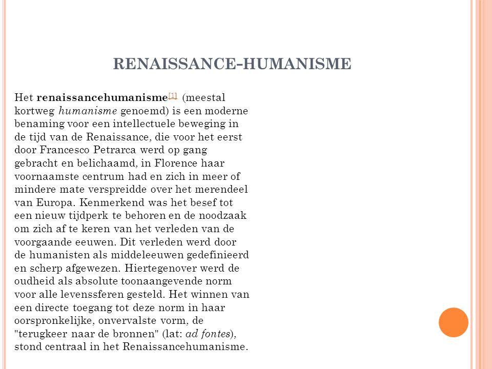 RENAISSANCE - HUMANISME Het renaissancehumanisme [1] (meestal kortweg humanisme genoemd) is een moderne benaming voor een intellectuele beweging in de