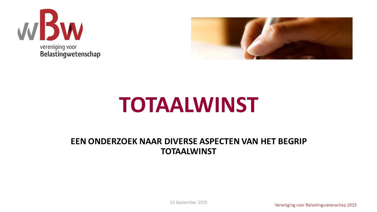 TOTAALWINST EEN ONDERZOEK NAAR DIVERSE ASPECTEN VAN HET BEGRIP TOTAALWINST Vereniging voor Belastingwetenschap 2015 23 September 2015