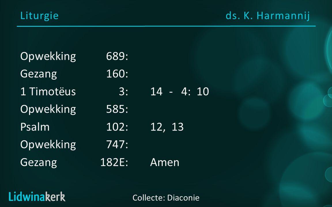 Liturgieds. K. Harmannij Collecte: Diaconie Opwekking689: Gezang160: 1 Timotëus3:14 - 4: 10 Opwekking585: Psalm102:12, 13 Opwekking747: Gezang182E:Ame