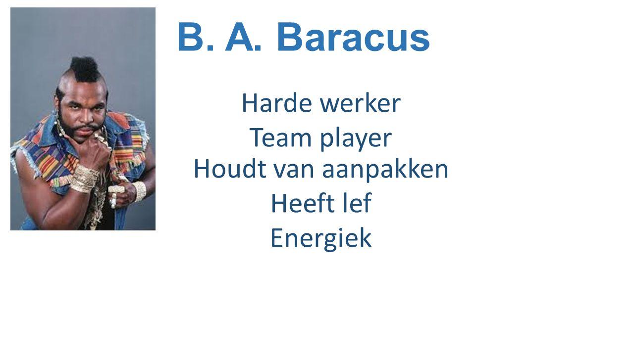 B. A. Baracus Harde werker Team player Houdt van aanpakken Heeft lef Energiek