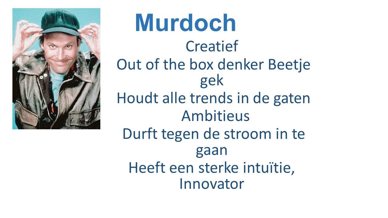 Murdoch Creatief Out of the box denker Beetje gek Houdt alle trends in de gaten Ambitieus Durft tegen de stroom in te gaan Heeft een sterke intuïtie,