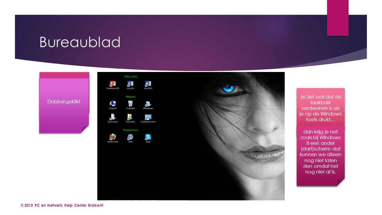 Bureaublad © 2013 PC en Netwerk Help Center Brabant Nog niet dubbel geklikt Dubbel geklikt Je ziet ook dat de taakbalk verdwenen is als je op de Windows toets drukt… dan krijg je net zoals bij Windows 8 een ander (start)scherm dat kunnen we alleen nog niet laten zien omdat het nog niet af is.