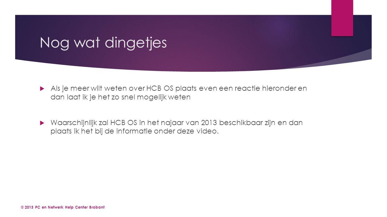 Nog wat dingetjes © 2013 PC en Netwerk Help Center Brabant  Als je meer wilt weten over HCB OS plaats even een reactie hieronder en dan laat ik je het zo snel mogelijk weten  Waarschijnlijk zal HCB OS in het najaar van 2013 beschikbaar zijn en dan plaats ik het bij de informatie onder deze video.