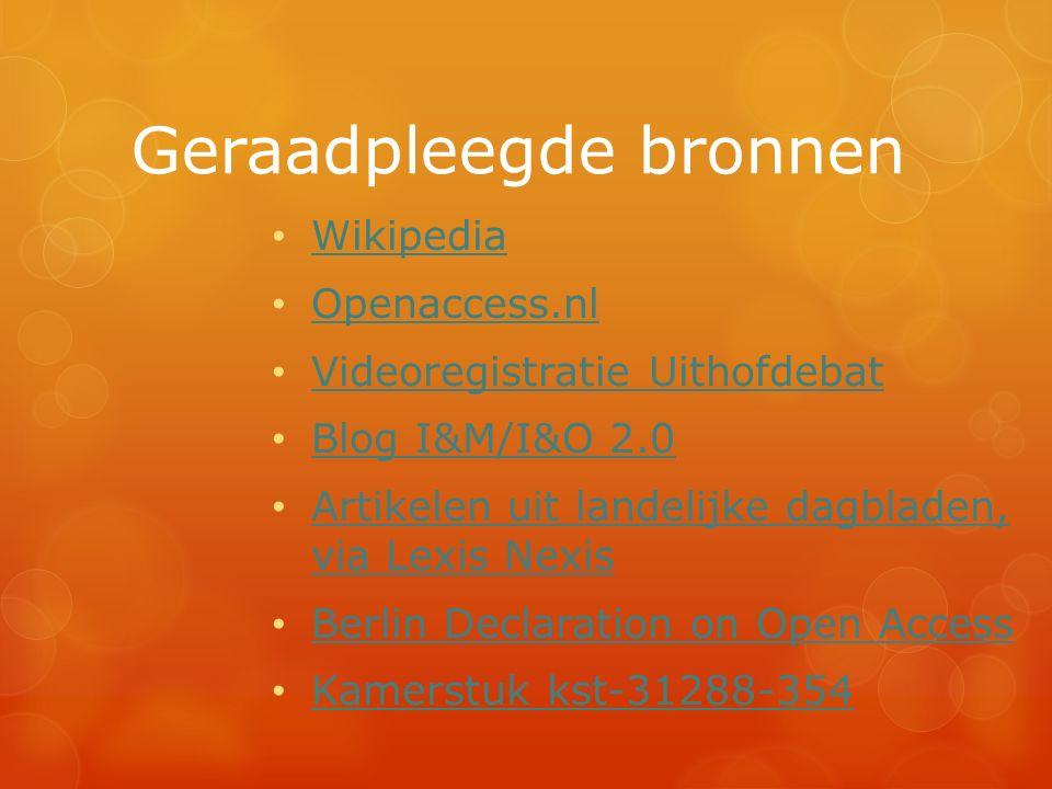 Geraadpleegde bronnen Wikipedia Openaccess.nl Videoregistratie Uithofdebat Blog I&M/I&O 2.0 Artikelen uit landelijke dagbladen, via Lexis Nexis Artikelen uit landelijke dagbladen, via Lexis Nexis Berlin Declaration on Open Access Kamerstuk kst-31288-354