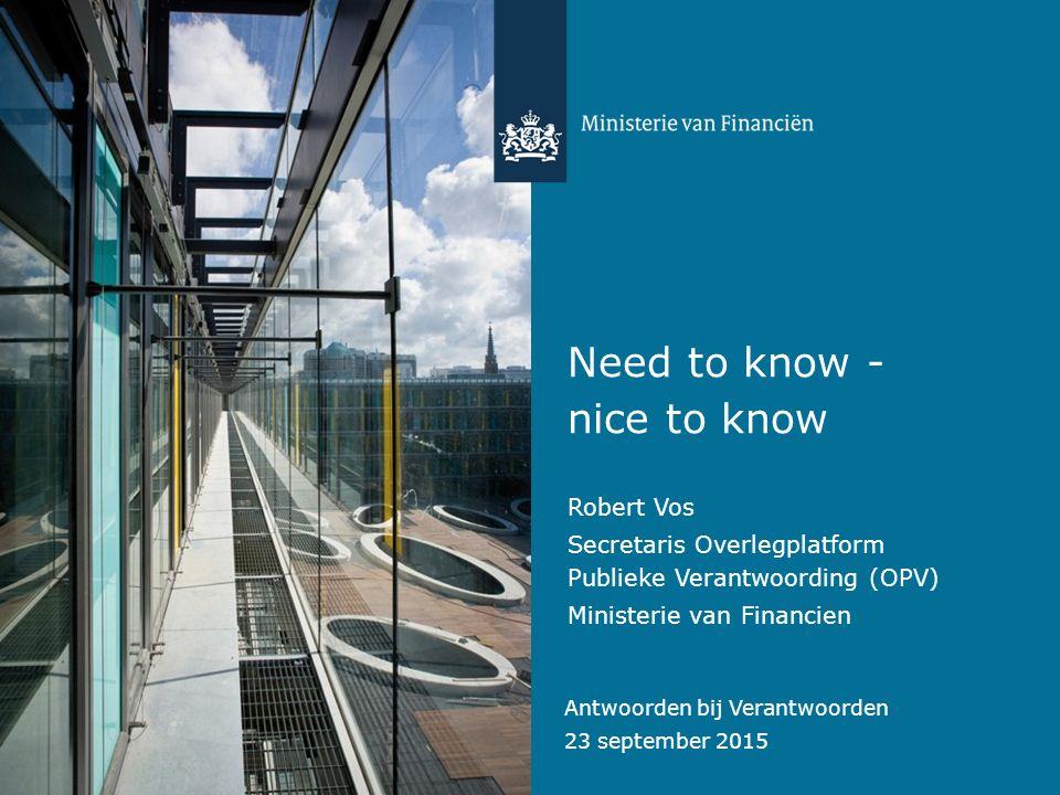 Antwoorden bij Verantwoorden 23 september 2015 Need to know - nice to know Robert Vos Secretaris Overlegplatform Publieke Verantwoording (OPV) Ministerie van Financien