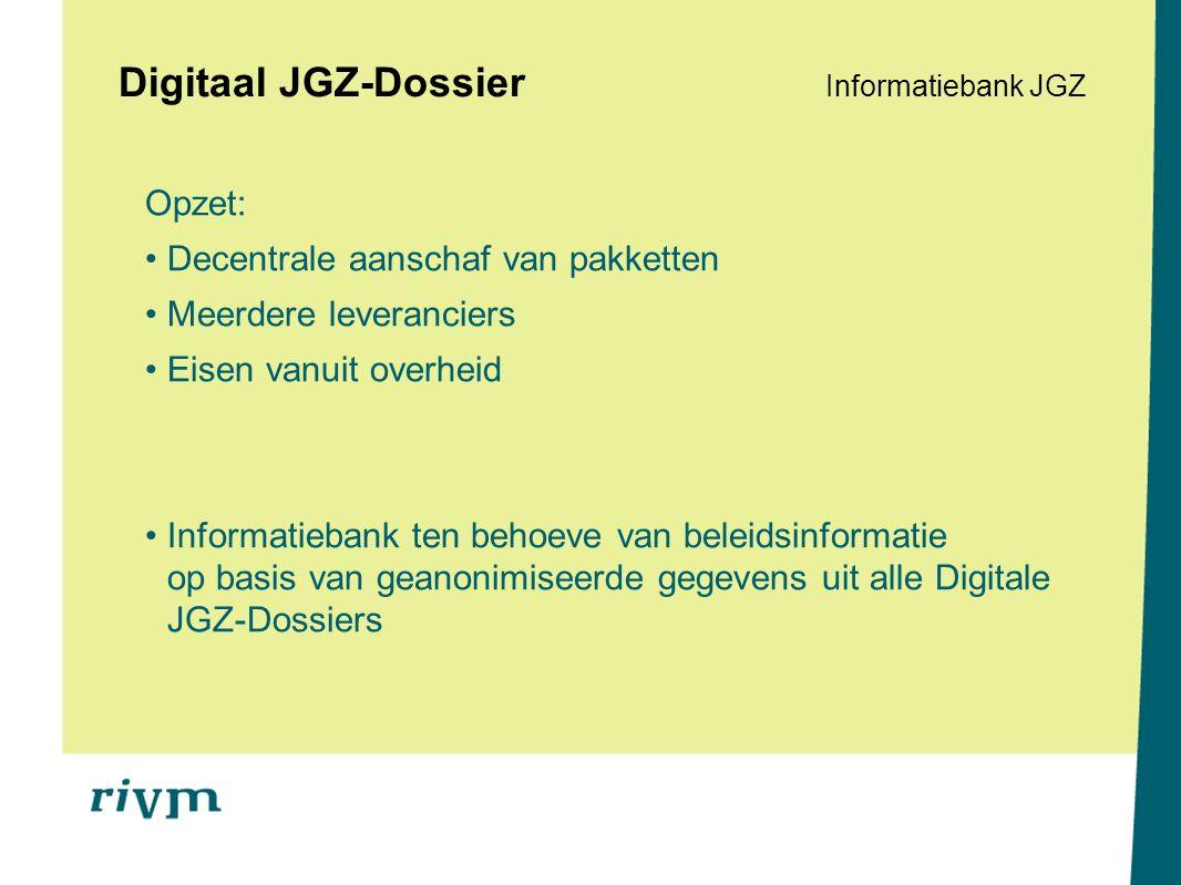 Digitaal JGZ-Dossier Informatiebank JGZ Opzet: Decentrale aanschaf van pakketten Meerdere leveranciers Eisen vanuit overheid Informatiebank ten behoeve van beleidsinformatie op basis van geanonimiseerde gegevens uit alle Digitale JGZ-Dossiers