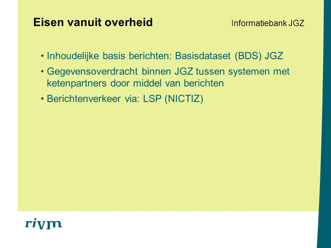 Eisen vanuit overheid Informatiebank JGZ Inhoudelijke basis berichten: Basisdataset (BDS) JGZ Gegevensoverdracht binnen JGZ tussen systemen met ketenpartners door middel van berichten Berichtenverkeer via: LSP (NICTIZ)