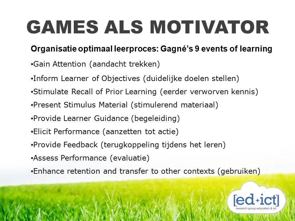 GAMES ALS MOTIVATOR Organisatie optimaal leerproces: Gagné's 9 events of learning Gain Attention (aandacht trekken) Inform Learner of Objectives (duidelijke doelen stellen) Stimulate Recall of Prior Learning (eerder verworven kennis) Present Stimulus Material (stimulerend materiaal) Provide Learner Guidance (begeleiding) Elicit Performance (aanzetten tot actie) Provide Feedback (terugkoppeling tijdens het leren) Assess Performance (evaluatie) Enhance retention and transfer to other contexts (gebruiken)