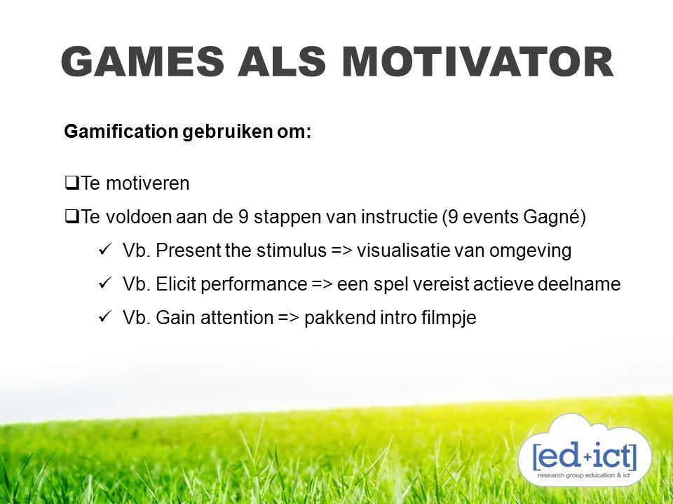 GAMES ALS MOTIVATOR Gamification gebruiken om:  Te motiveren  Te voldoen aan de 9 stappen van instructie (9 events Gagné) Vb. Present the stimulus =