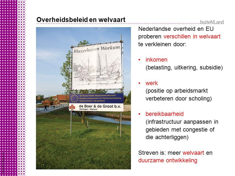 Overheidsbeleid en welvaart Nederlandse overheid en EU proberen verschillen in welvaart te verkleinen door: inkomen (belasting, uitkering, subsidie) w