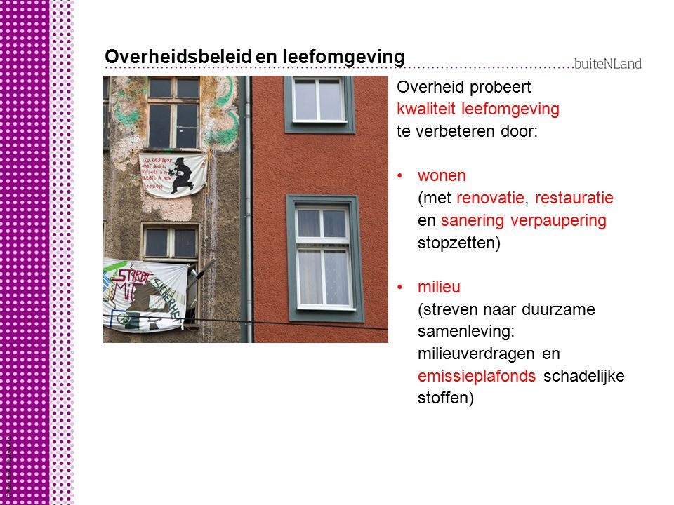 Overheidsbeleid en leefomgeving Overheid probeert kwaliteit leefomgeving te verbeteren door: wonen (met renovatie, restauratie en sanering verpauperin
