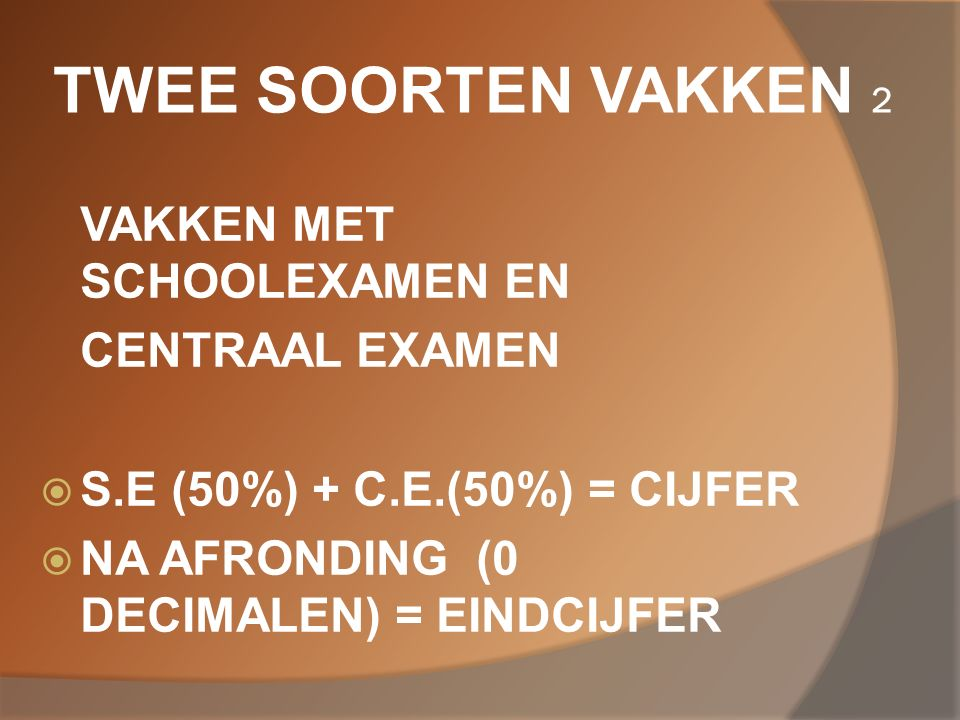 TWEE SOORTEN VAKKEN 2 VAKKEN MET SCHOOLEXAMEN EN CENTRAAL EXAMEN  S.E (50%) + C.E.(50%) = CIJFER  NA AFRONDING (0 DECIMALEN) = EINDCIJFER