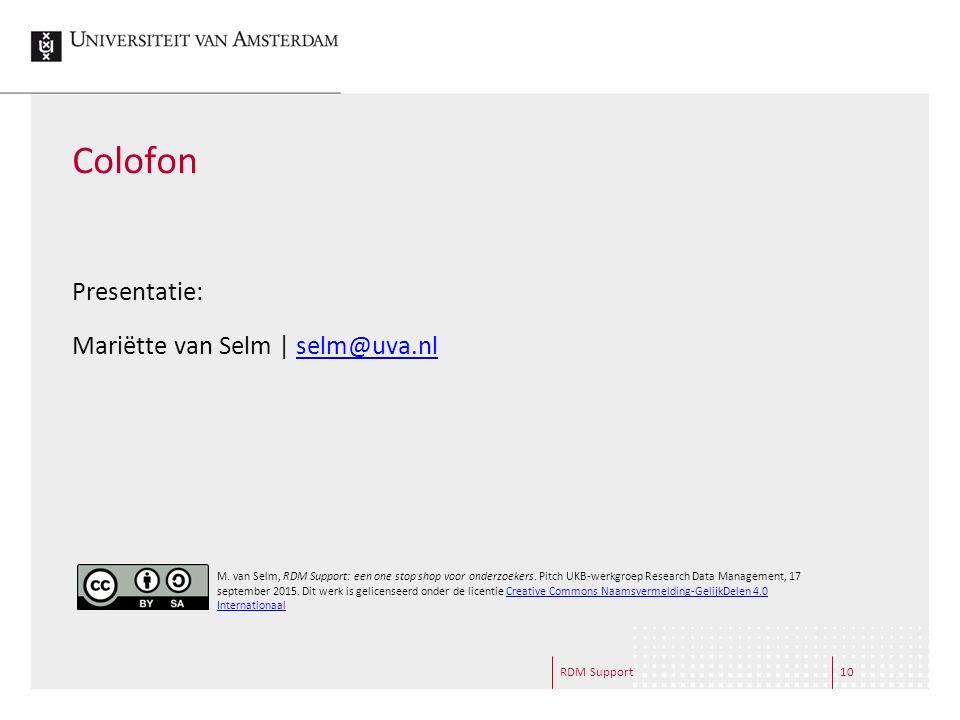 RDM Support10 Colofon Presentatie: Mariëtte van Selm | selm@uva.nlselm@uva.nl M. van Selm, RDM Support: een one stop shop voor onderzoekers. Pitch UKB