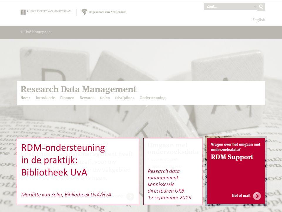 RDM Support2 Research data management - kennissessie directeuren UKB 17 september 2015 RDM-ondersteuning in de praktijk: Bibliotheek UvA Mariëtte van Selm, Bibliotheek UvA/HvA
