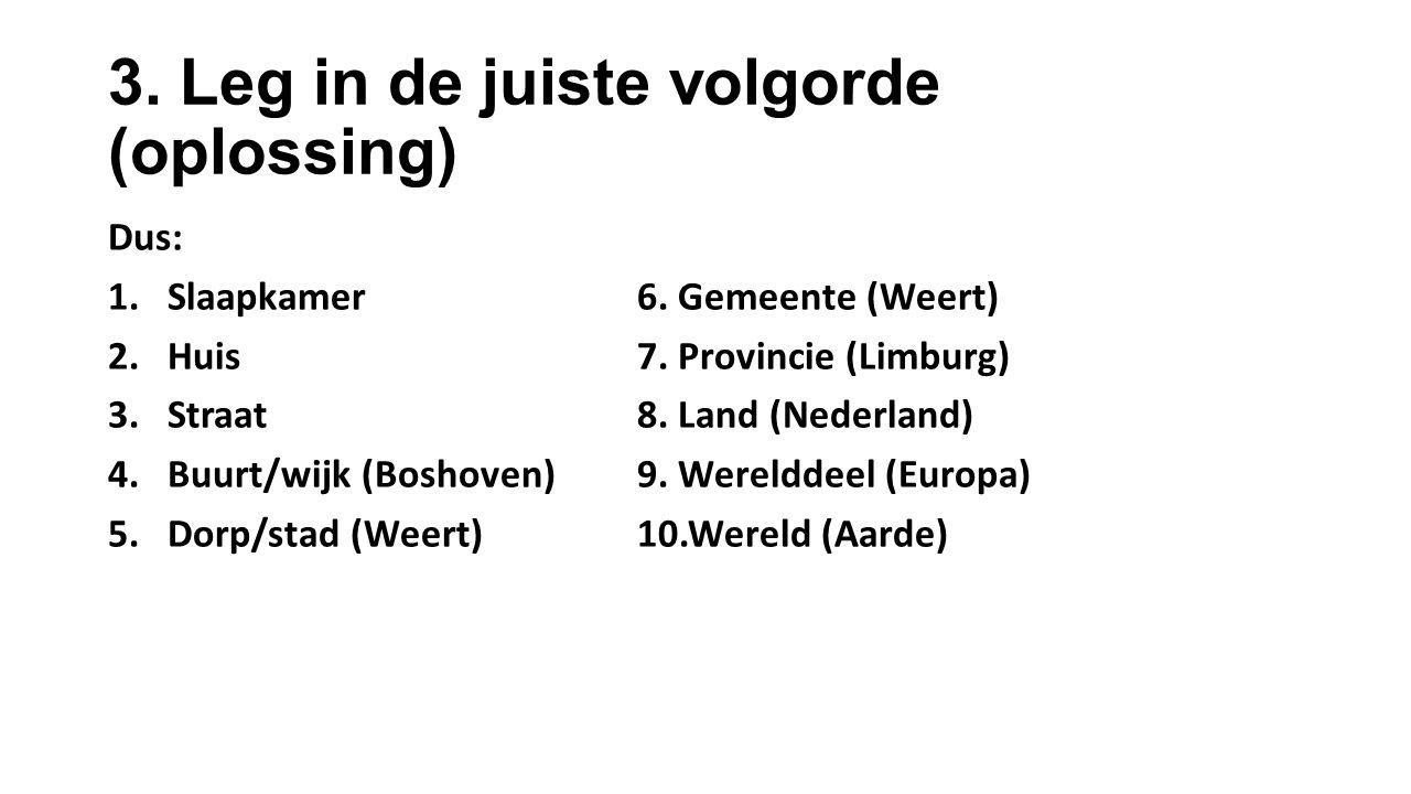 3. Leg in de juiste volgorde (oplossing) Dus: 1.Slaapkamer6. Gemeente (Weert) 2.Huis7. Provincie (Limburg) 3.Straat8. Land (Nederland) 4.Buurt/wijk (B