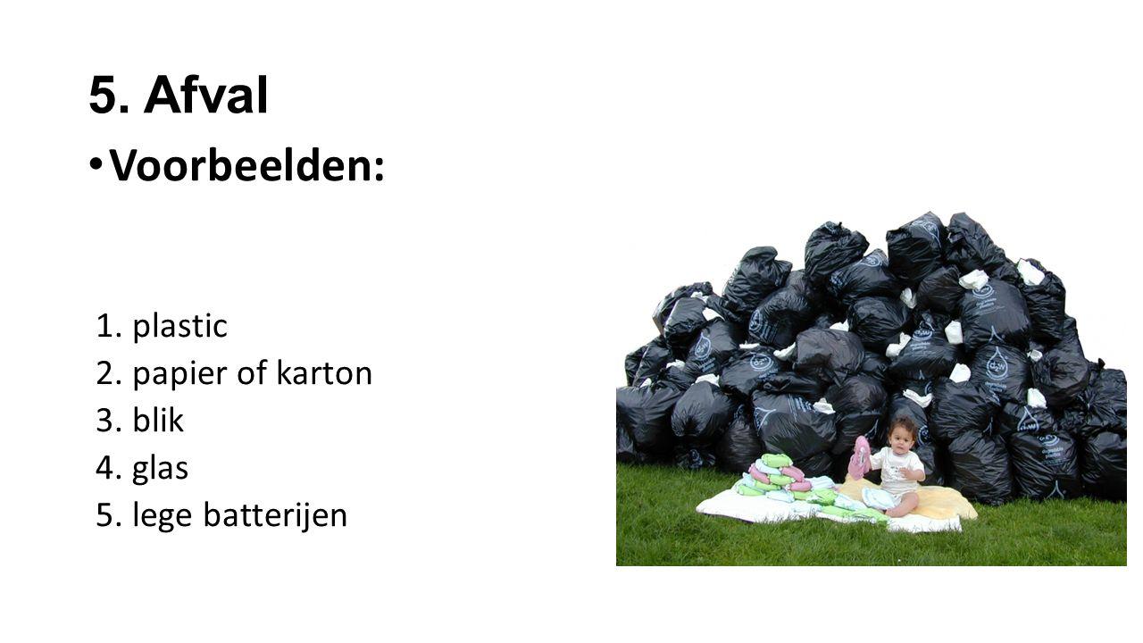 5. Afval Voorbeelden: 1. plastic 2. papier of karton 3. blik 4. glas 5. lege batterijen